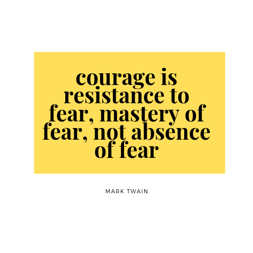 Courage is resistance to fear, mastery of fear, not absence of fear - Mark Twain